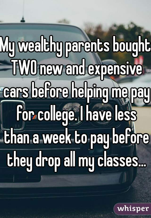 My wealthy parents bought TWO new and expensive cars before helping me pay for college. I have less than a week to pay before they drop all my classes...