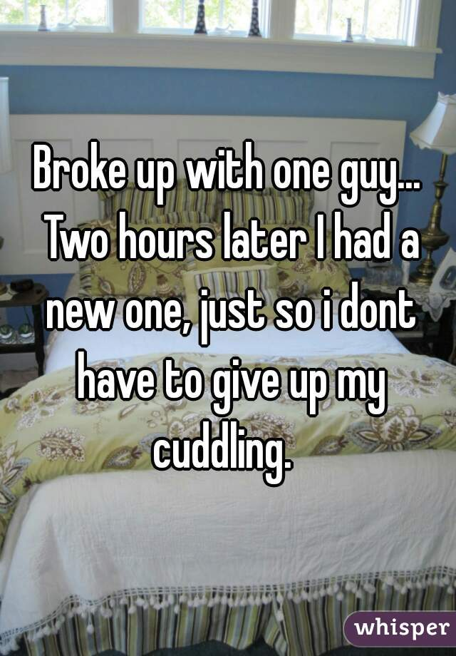 Broke up with one guy... Two hours later I had a new one, just so i dont have to give up my cuddling.