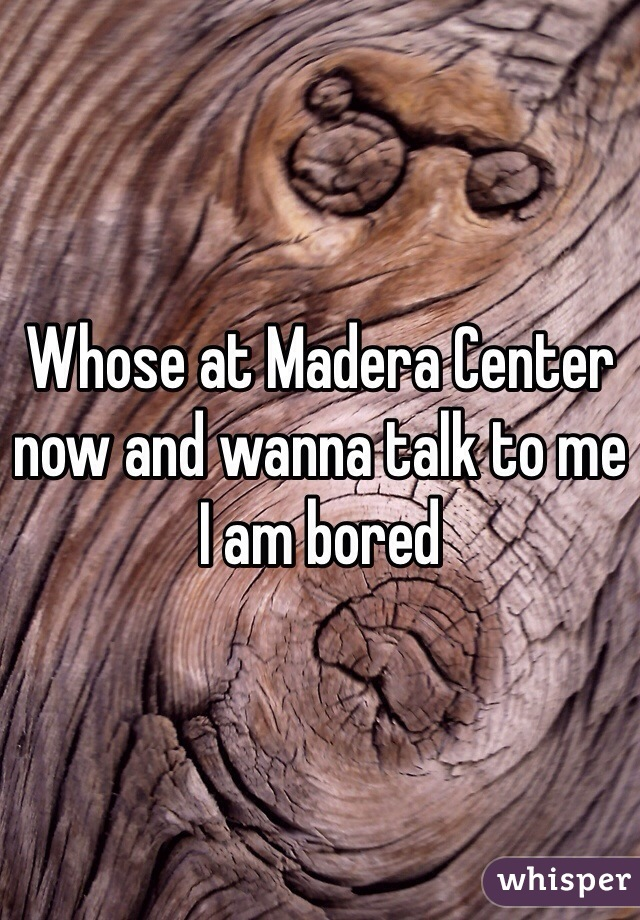 Whose at Madera Center now and wanna talk to me I am bored