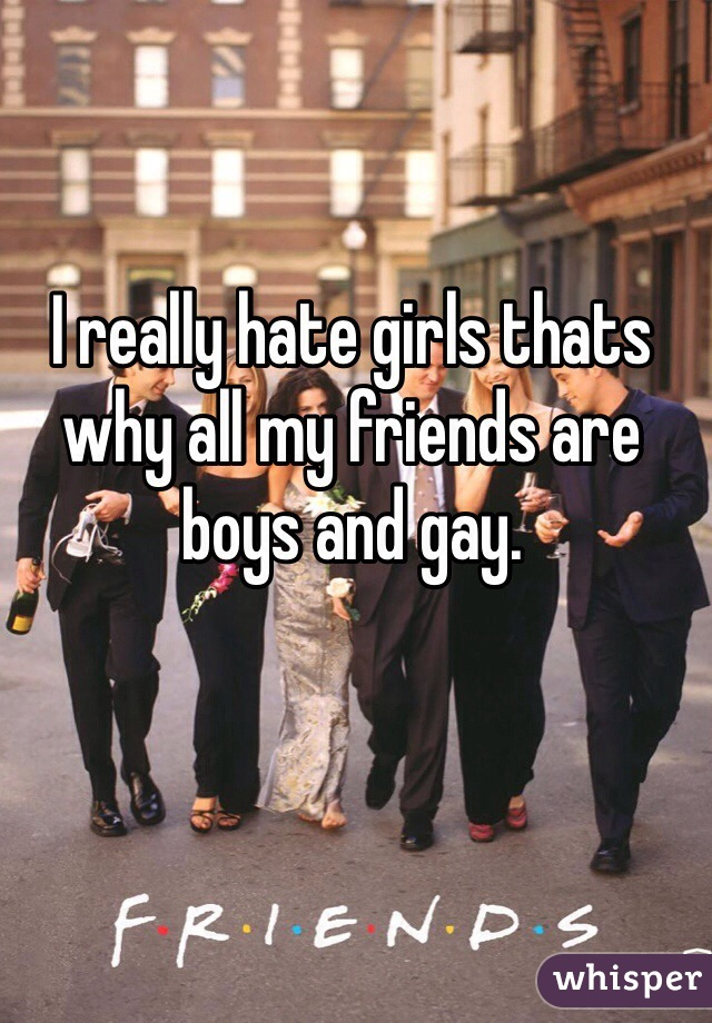 I really hate girls thats why all my friends are boys and gay.