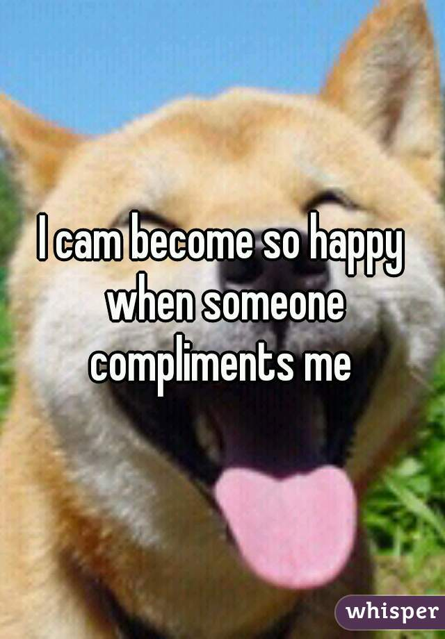 I cam become so happy when someone compliments me