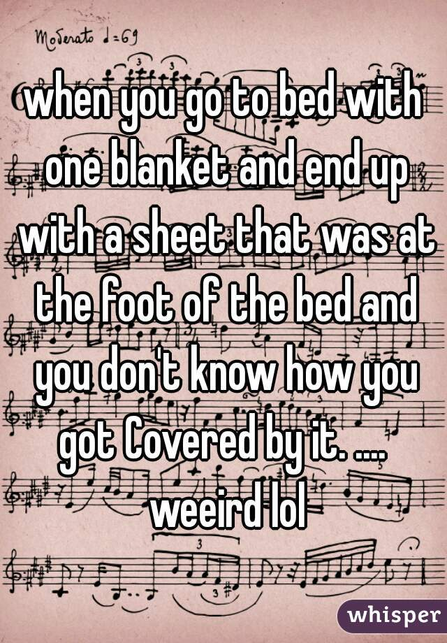 when you go to bed with one blanket and end up with a sheet that was at the foot of the bed and you don't know how you got Covered by it. ....  weeird lol