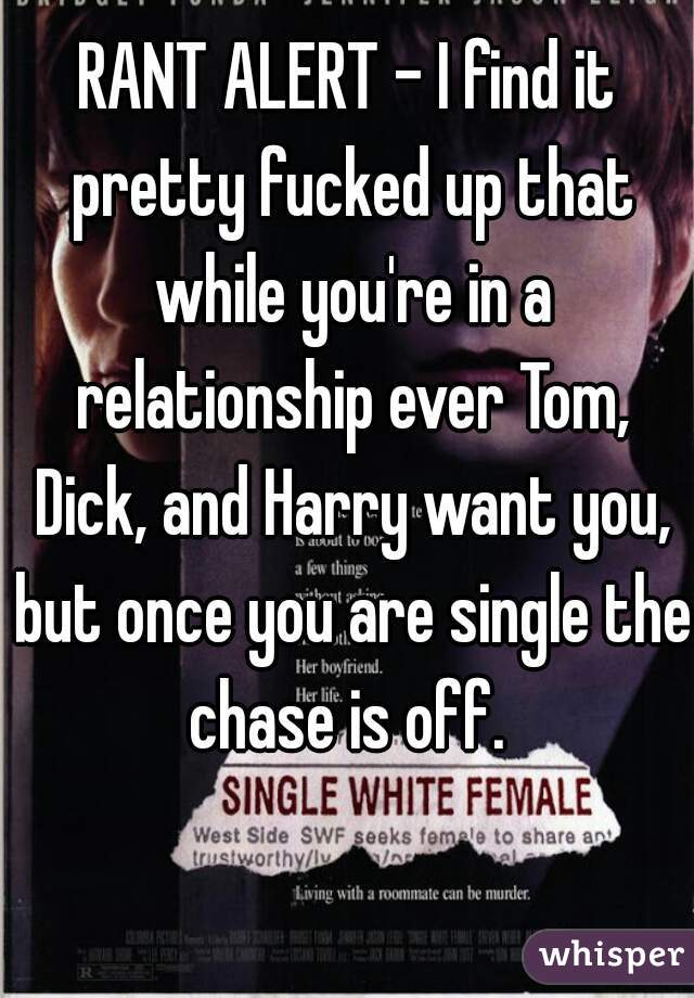 RANT ALERT - I find it pretty fucked up that while you're in a relationship ever Tom, Dick, and Harry want you, but once you are single the chase is off.