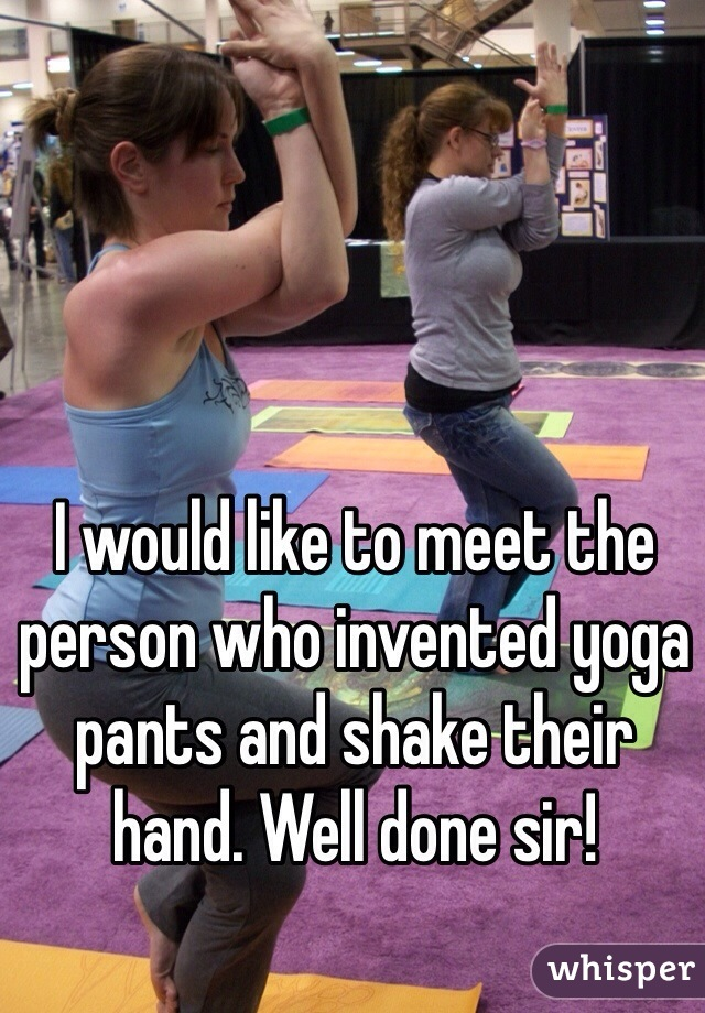 I would like to meet the person who invented yoga pants and shake their hand. Well done sir!