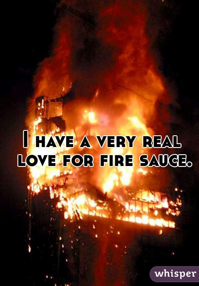 I have a very real love for fire sauce.