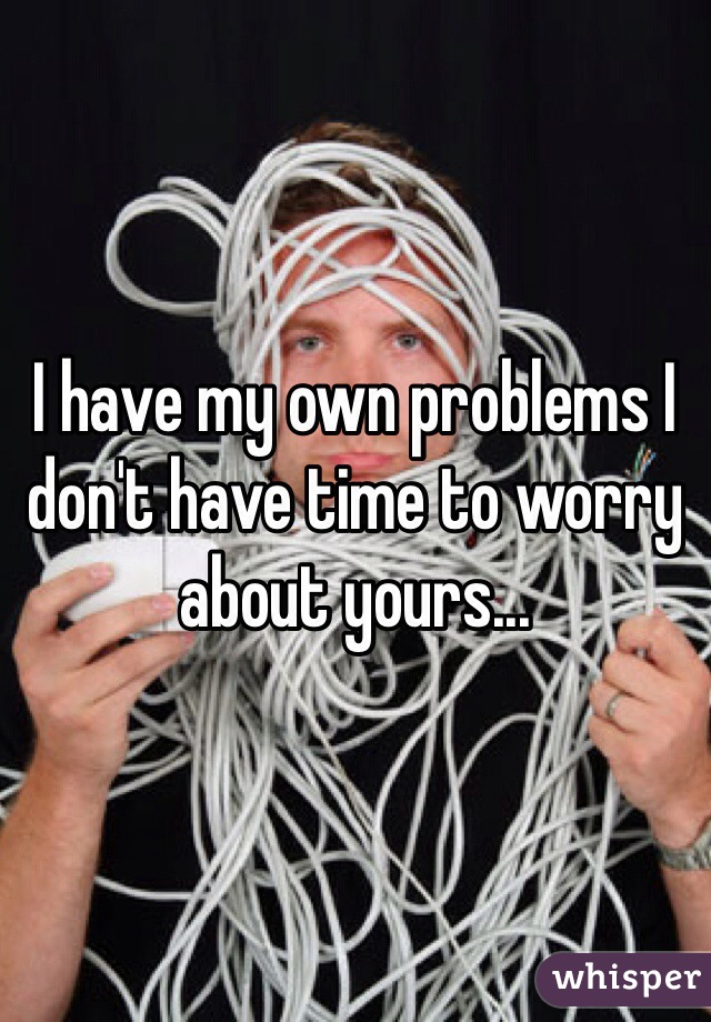 I have my own problems I don't have time to worry about yours...