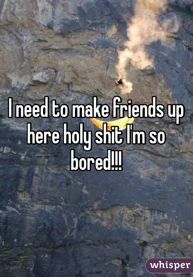 I need to make friends up here holy shit I'm so bored!!!