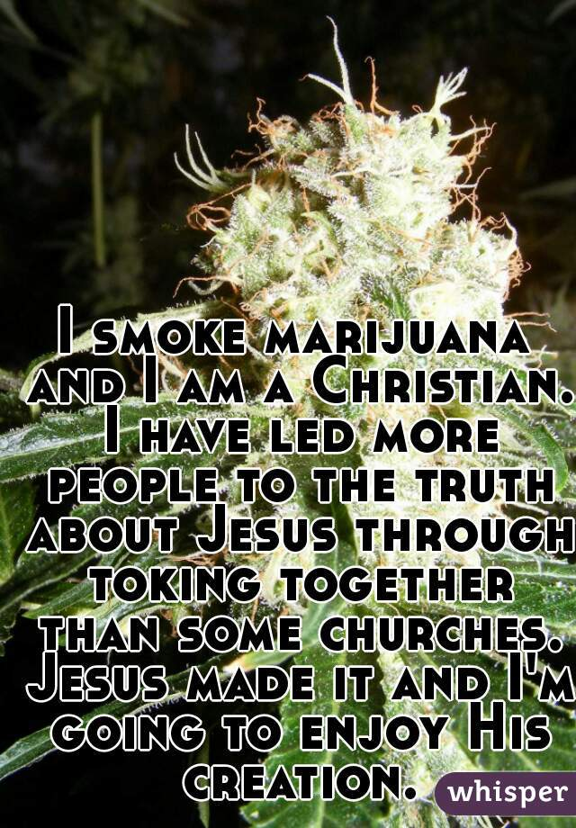 I smoke marijuana and I am a Christian. I have led more people to the truth about Jesus through toking together than some churches. Jesus made it and I'm going to enjoy His creation.