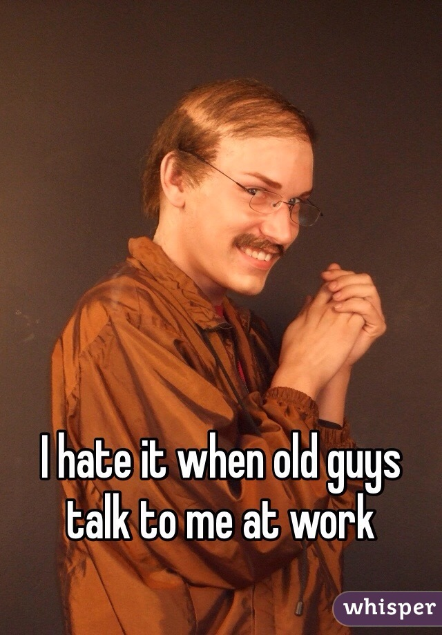 I hate it when old guys talk to me at work