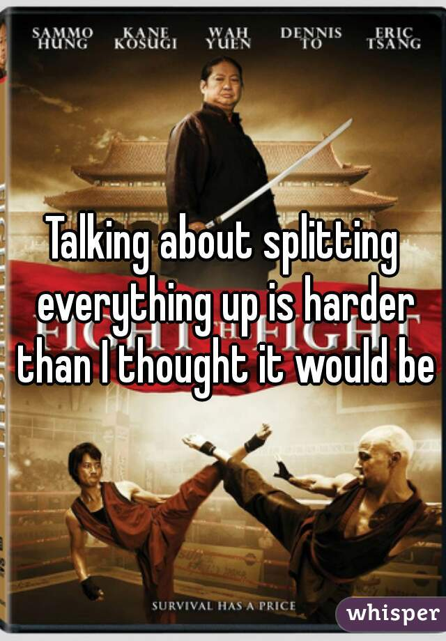 Talking about splitting everything up is harder than I thought it would be