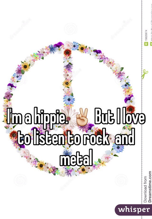 I'm a hippie. ✌️ But I love to listen to rock  and metal