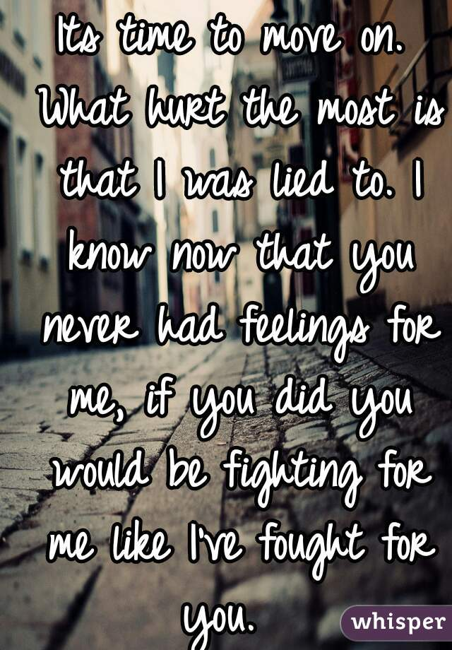 Its time to move on. What hurt the most is that I was lied to. I know now that you never had feelings for me, if you did you would be fighting for me like I've fought for you.