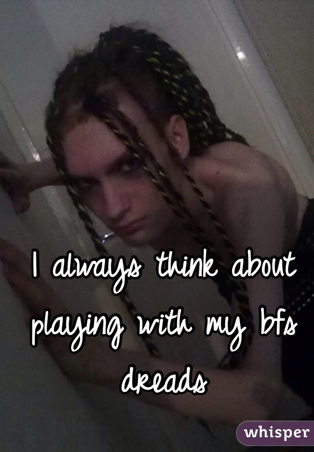 I always think about playing with my bfs dreads