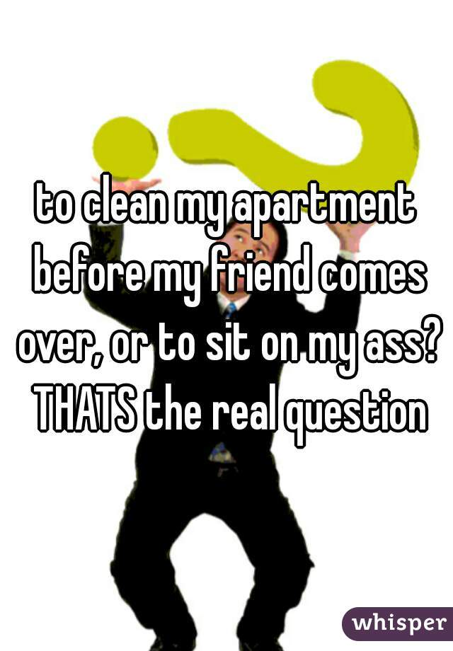 to clean my apartment before my friend comes over, or to sit on my ass? THATS the real question