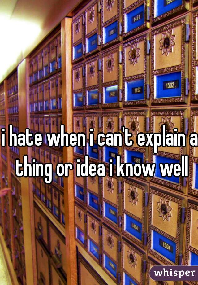 i hate when i can't explain a thing or idea i know well