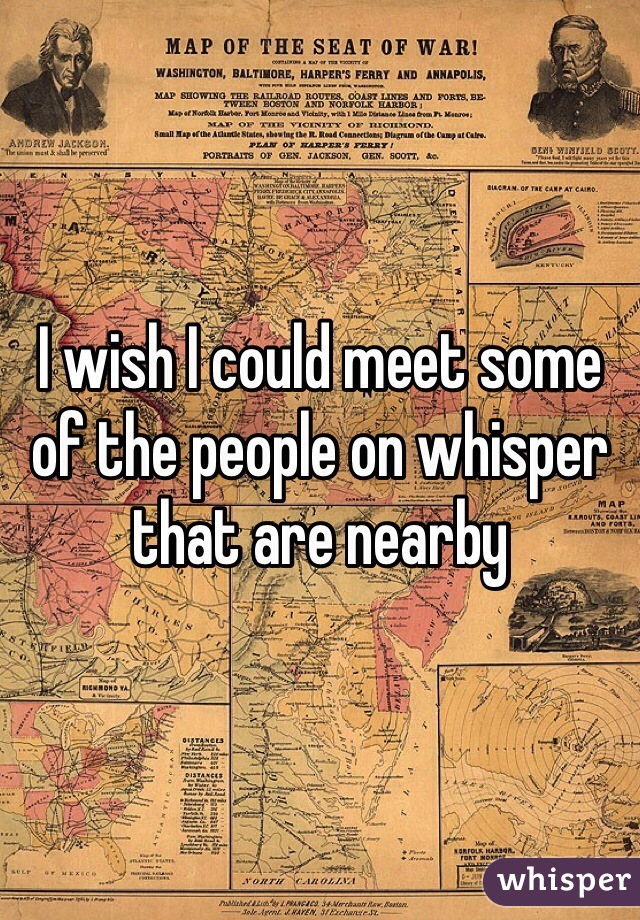I wish I could meet some of the people on whisper that are nearby