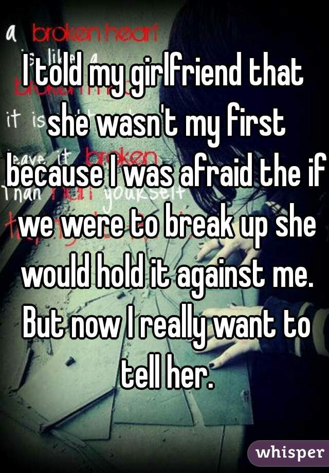 I told my girlfriend that she wasn't my first because I was afraid the if we were to break up she would hold it against me. But now I really want to tell her.