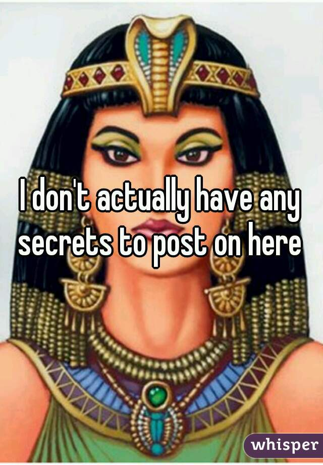 I don't actually have any secrets to post on here