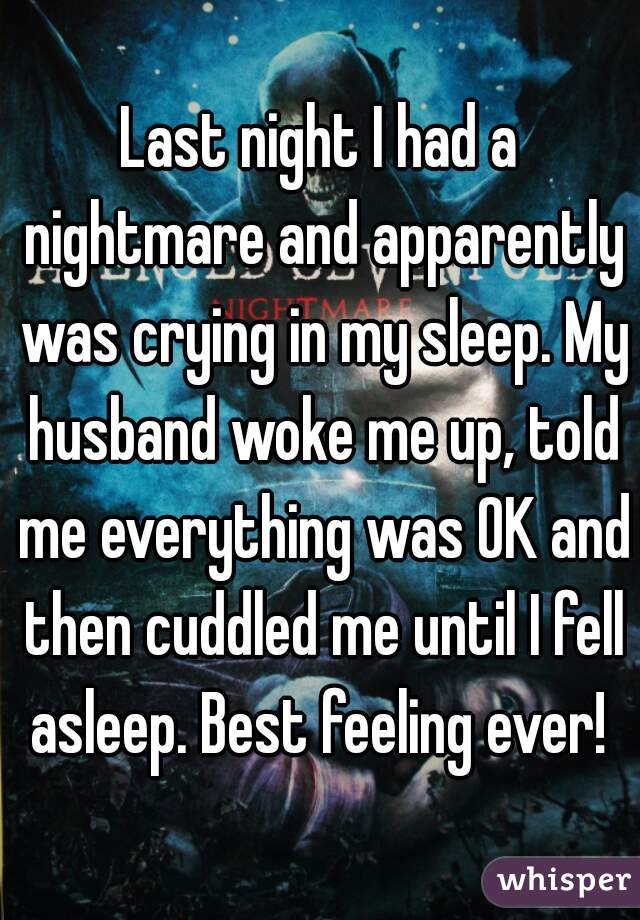 Last night I had a nightmare and apparently was crying in my sleep. My husband woke me up, told me everything was OK and then cuddled me until I fell asleep. Best feeling ever!