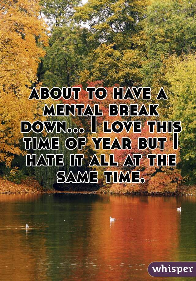 about to have a mental break down... I love this time of year but I hate it all at the same time.
