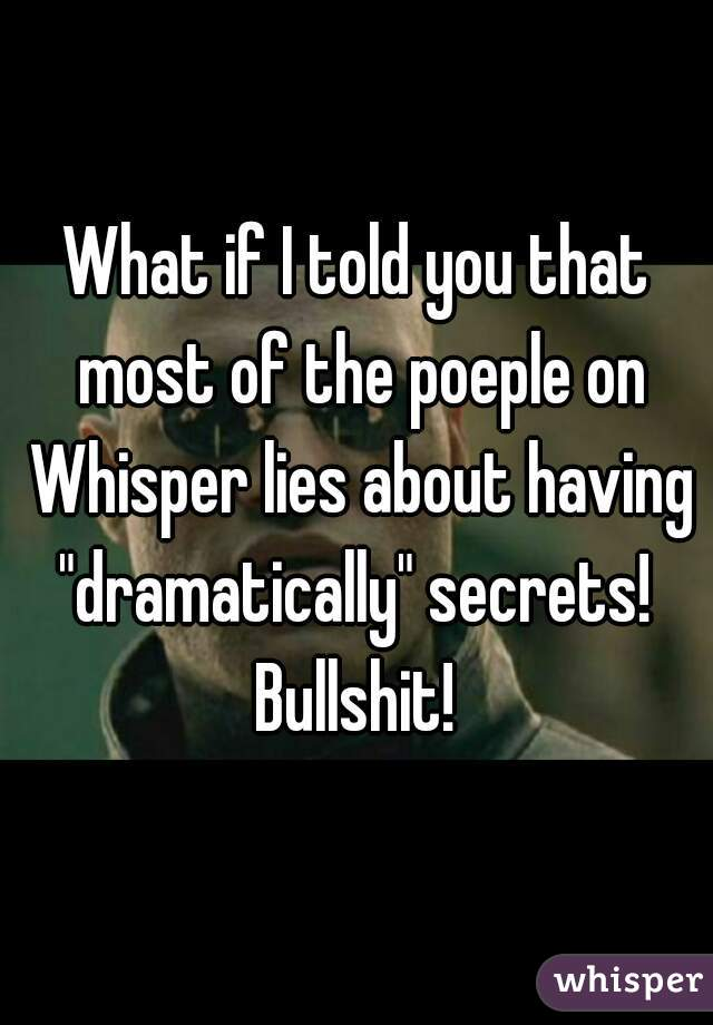 "What if I told you that most of the poeple on Whisper lies about having ""dramatically"" secrets!  Bullshit!"