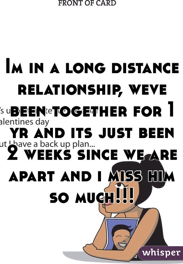 Im in a long distance relationship, weve been together for 1 yr and its just been 2 weeks since we are apart and i miss him so much!!!