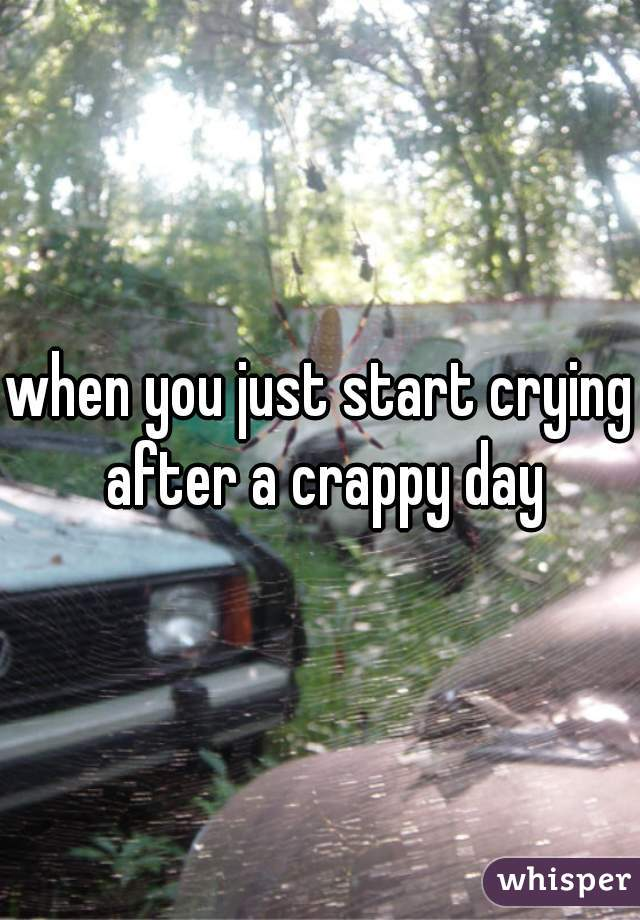 when you just start crying after a crappy day