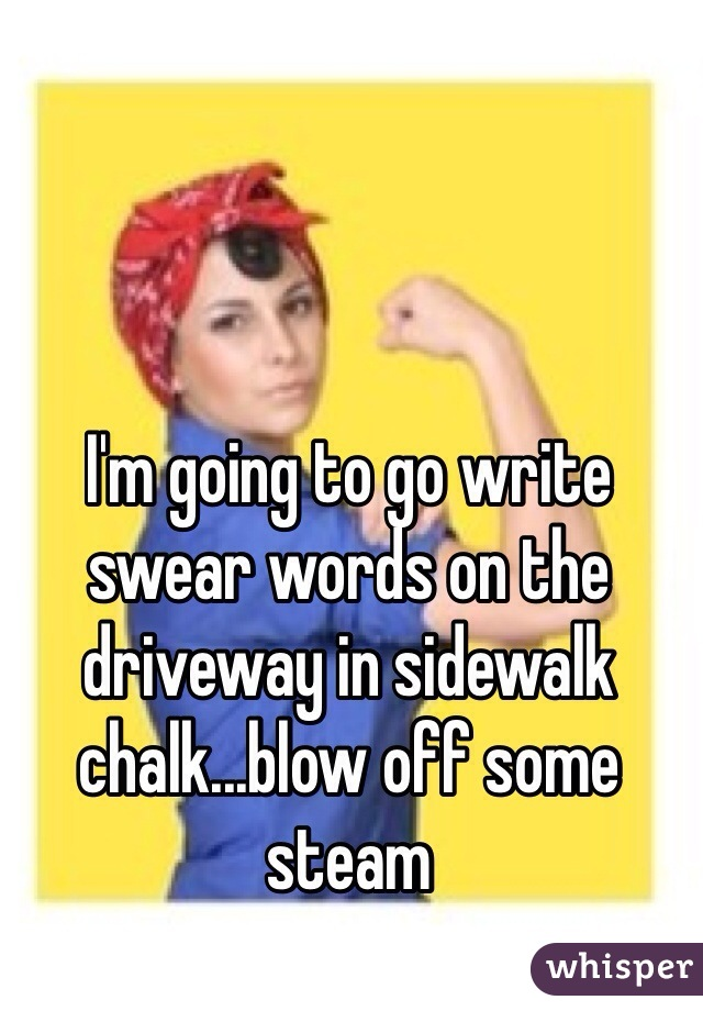 I'm going to go write swear words on the driveway in sidewalk chalk...blow off some steam