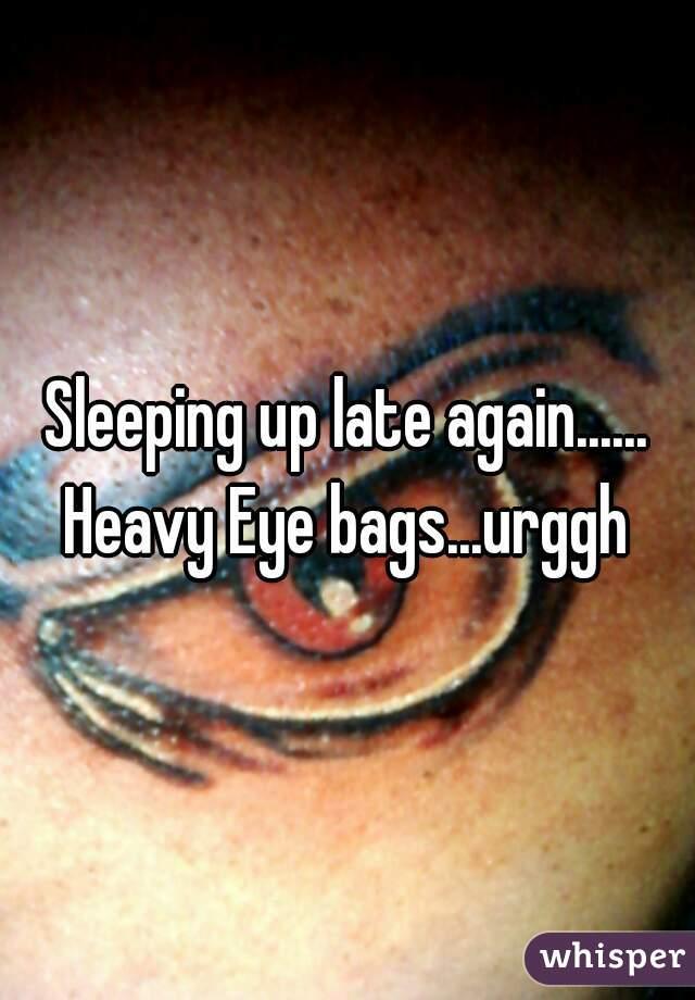 Sleeping up late again...... Heavy Eye bags...urggh