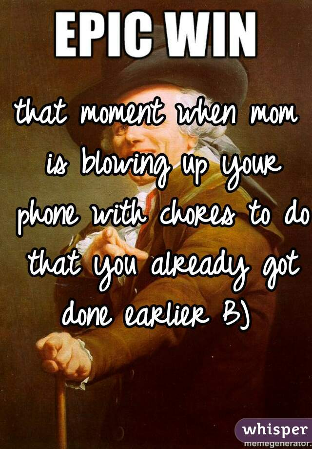 that moment when mom is blowing up your phone with chores to do that you already got done earlier B)