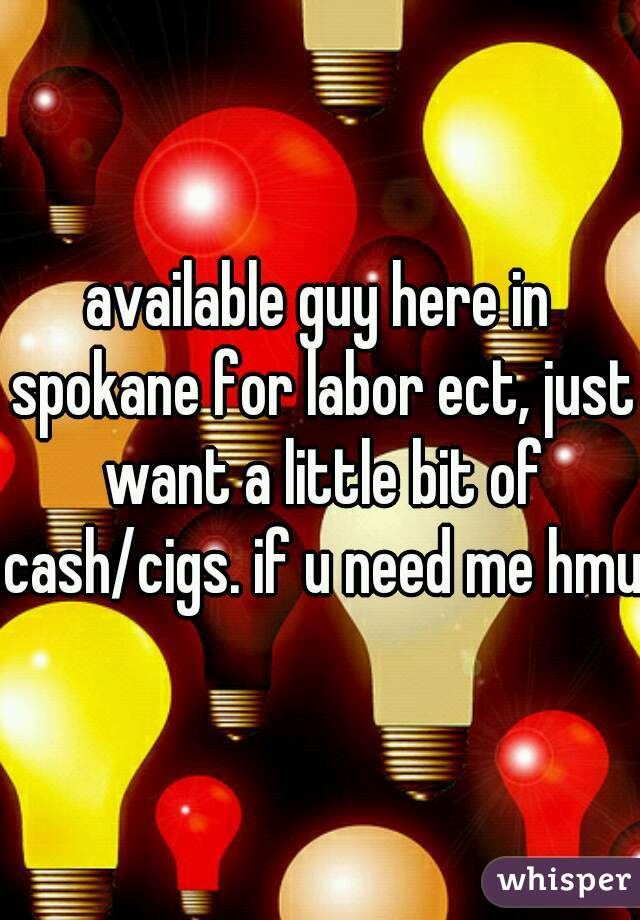 available guy here in spokane for labor ect, just want a little bit of cash/cigs. if u need me hmu