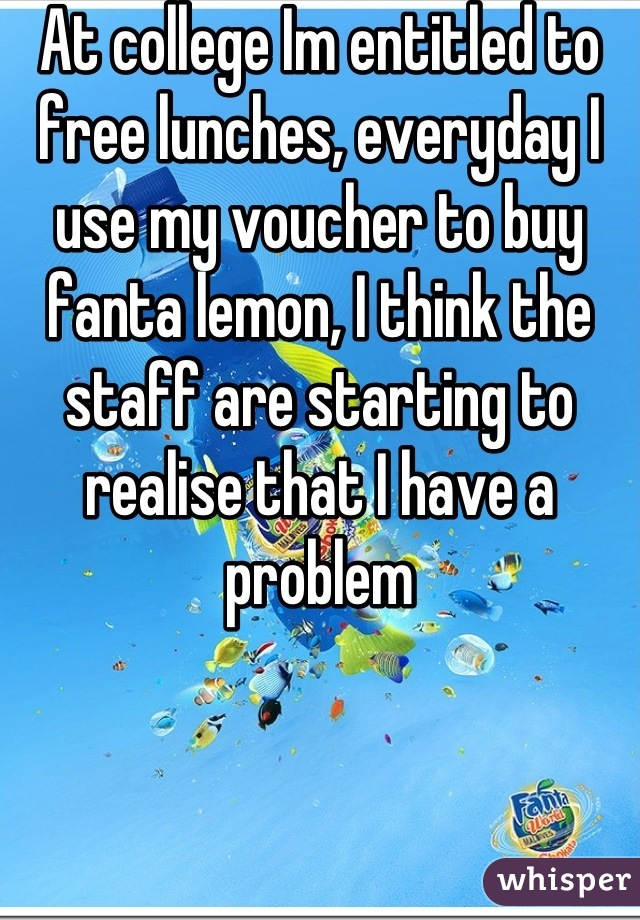 At college Im entitled to free lunches, everyday I use my voucher to buy fanta lemon, I think the staff are starting to realise that I have a problem