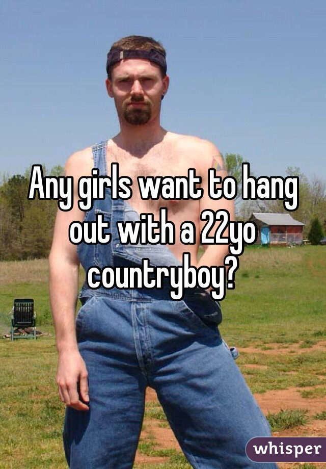 Any girls want to hang out with a 22yo countryboy?