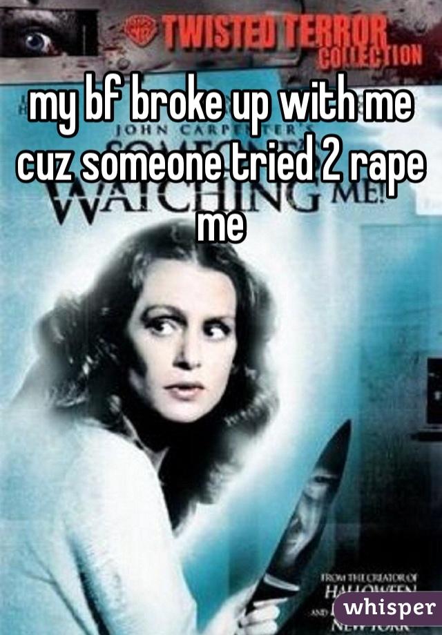 my bf broke up with me cuz someone tried 2 rape me