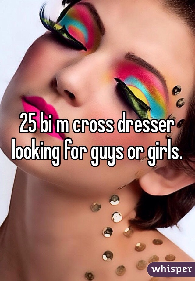 25 bi m cross dresser looking for guys or girls.