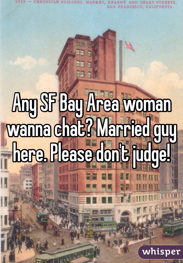 Any SF Bay Area woman wanna chat? Married guy here. Please don't judge!