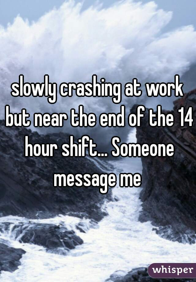 slowly crashing at work but near the end of the 14 hour shift... Someone message me