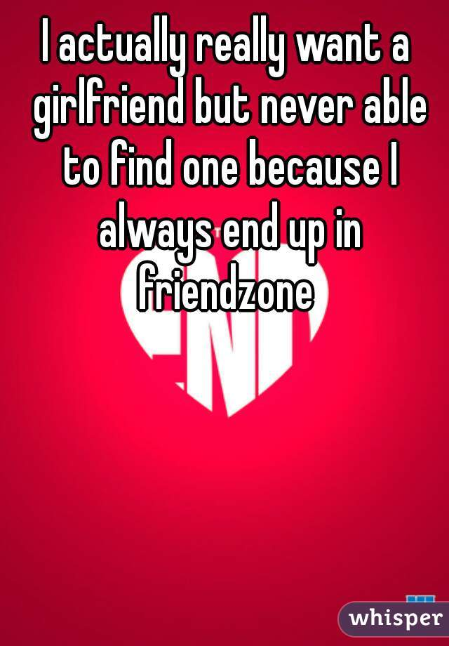 I actually really want a girlfriend but never able to find one because I always end up in friendzone