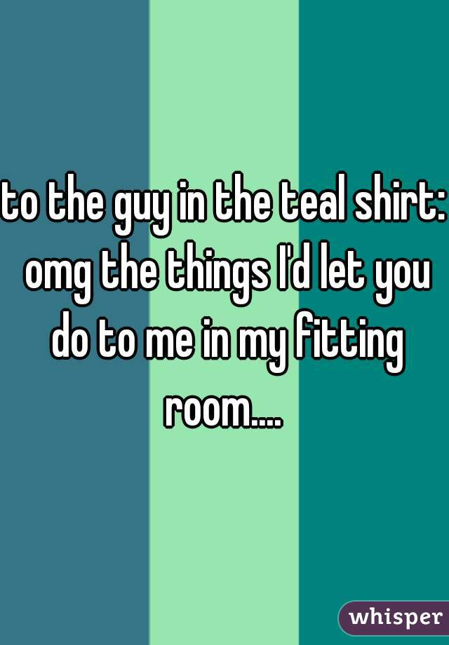 to the guy in the teal shirt: omg the things I'd let you do to me in my fitting room....
