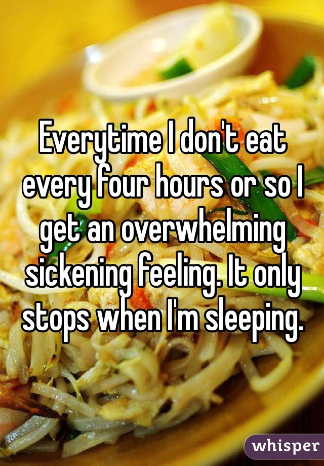 Everytime I don't eat every four hours or so I get an overwhelming sickening feeling. It only stops when I'm sleeping.