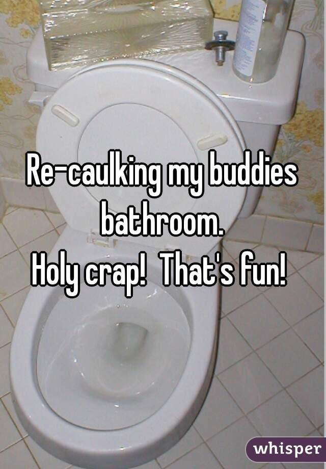Re-caulking my buddies bathroom.  Holy crap!  That's fun!
