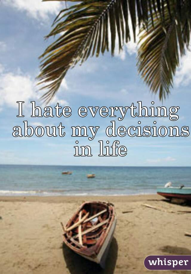 I hate everything about my decisions in life