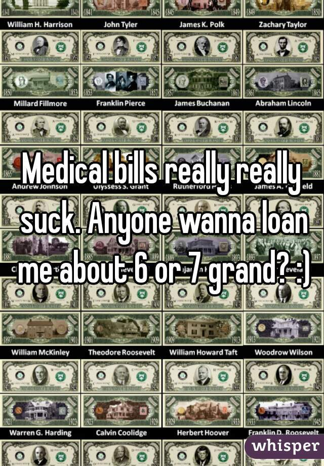 Medical bills really really suck. Anyone wanna loan me about 6 or 7 grand? :)