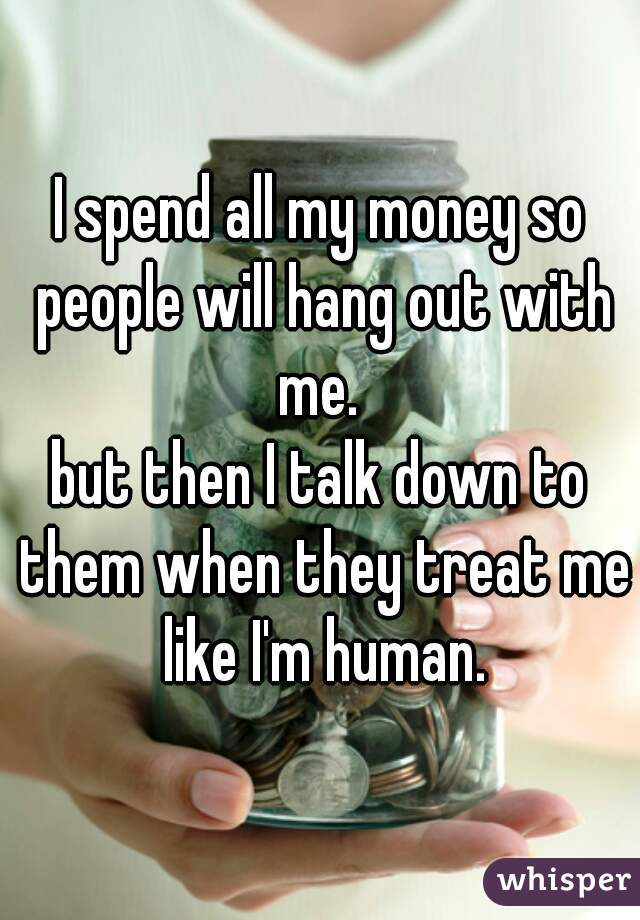 I spend all my money so people will hang out with me.  but then I talk down to them when they treat me like I'm human.
