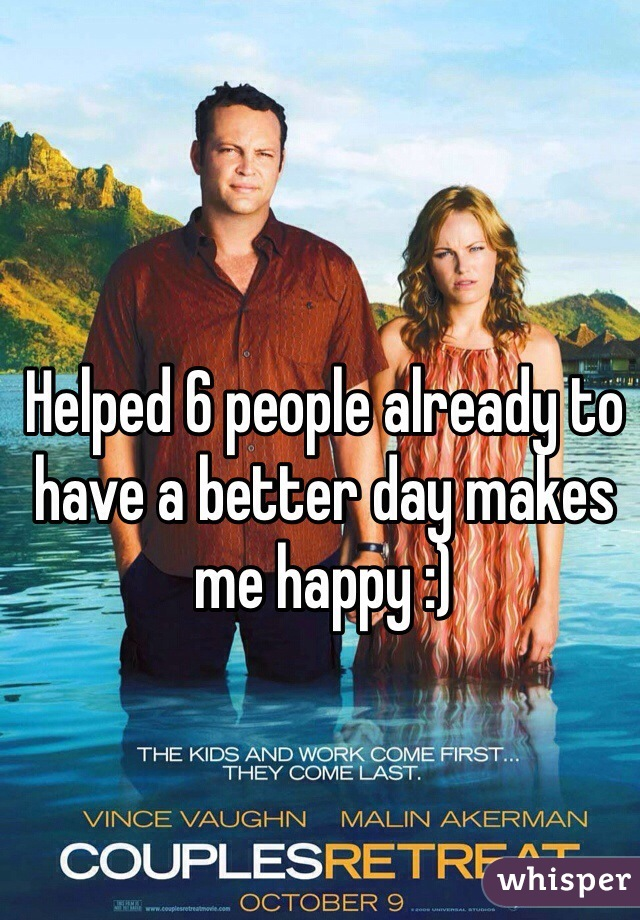 Helped 6 people already to have a better day makes me happy :)