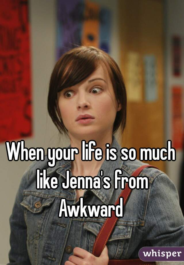 When your life is so much like Jenna's from Awkward