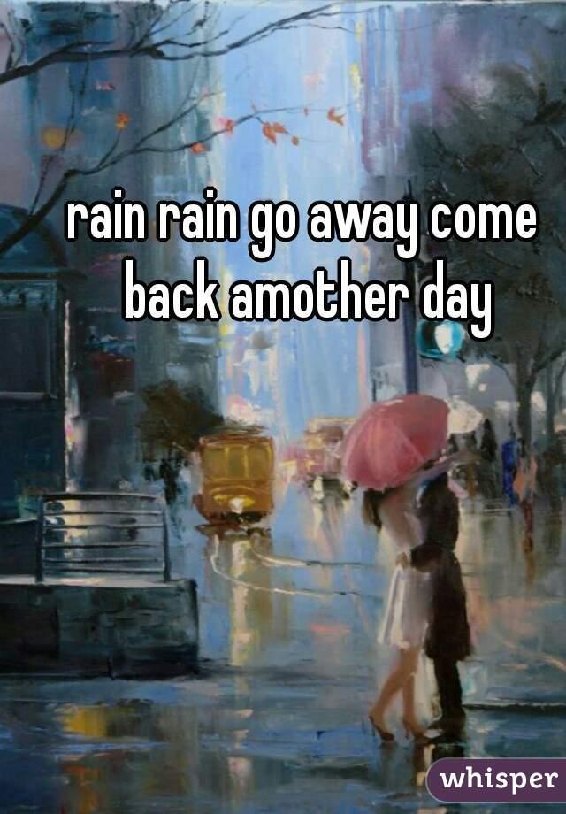 rain rain go away come back amother day
