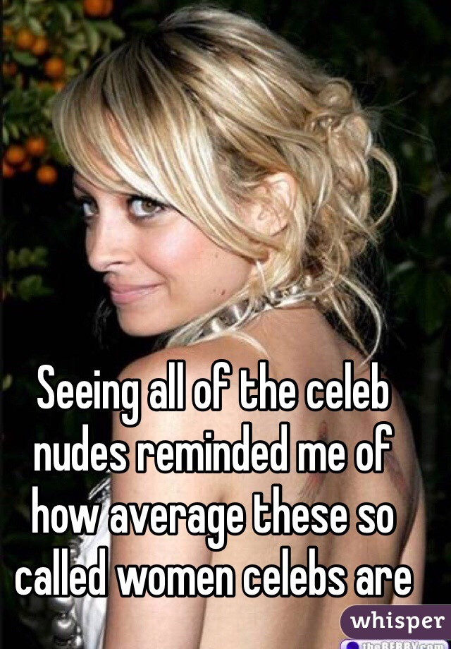 Seeing all of the celeb nudes reminded me of how average these so called women celebs are