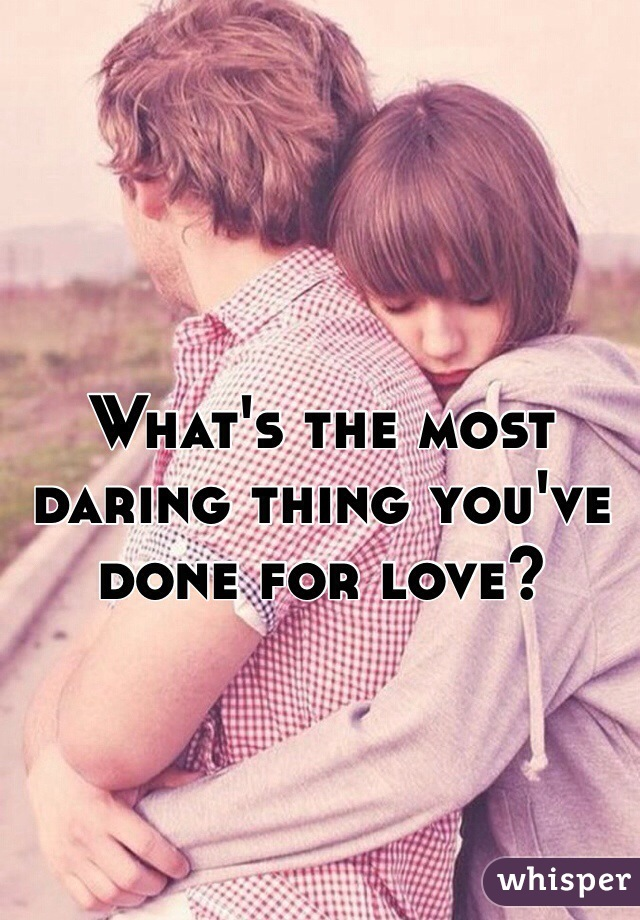 What's the most  daring thing you've  done for love?