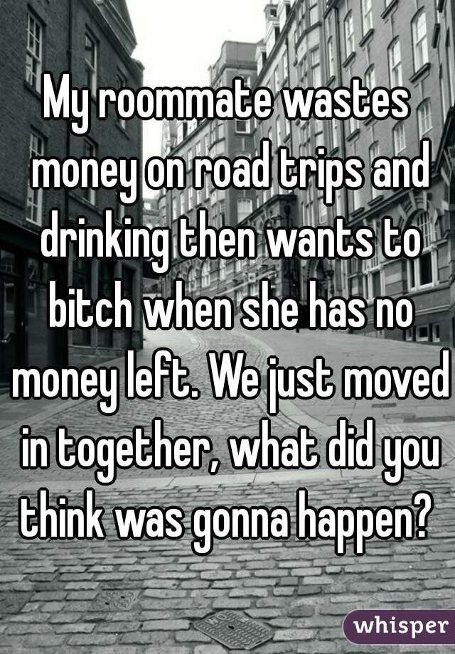 My roommate wastes money on road trips and drinking then wants to bitch when she has no money left. We just moved in together, what did you think was gonna happen?